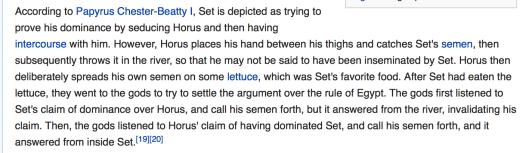 В Папирусе Честера Битти I (Papyrus Chester-Beatty I), изображается, как Сет пытается доказать свое доминирование, соблазнив Гора (Horus), а затем поимев с ним секс. Однако, Гор кладет свою руку между своих бёдер, и ловит сперму Сета этой рукой, и бросает сперму Сета в реку, так что тот, кто может не сказать, чтобы никто не сказал, что он был изнасилован и осеменён Сетом. Так же Гор намеренно размазывает свою собственную сперму на листах салата, который был любимой едой Сета. После того, как Сет съедает эти листья салата со спермой Гора, они пошли к богам, чтобы попытаться урегулировать спор по поводу верховенства в Египте. Вначале, боги выслушали претензию Сета на доминирование над Гором, и воззвали к его сперме, но сперма Сета ответила из реки, сделав недействительными его претензии. Тогда боги выслушали  претензию Гора на доминирование над Сетом, и воззвали к сперме Гора. И сперма Гора ответило изнутри Сета (Fleming, Fergus, and Alan Lothian. The Way to Eternity: Egyptian Myth. Duncan Baird Publishers, 1997. pp. 80–81). Очевидно, что данное поведение полностью копирует поведение человекообразных обезьян, то есть -- животных. Гориллы устанавливают в том числе таким образом своё господство над соперником.
