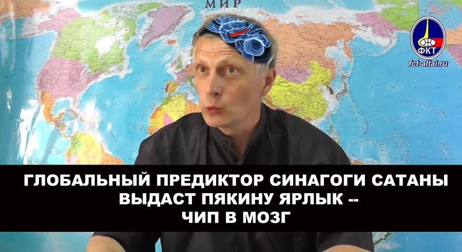 Г-н Пякин получит ярлык от Глобального Предиктора Синагоги Сатаны -- чип в мозг.